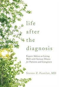 Life after the Diagnosis: Expert Advice on Living Well with Serious Illness for Patients and Caregivers by Steven Pantilat