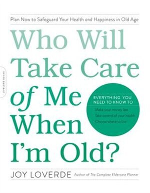 Who Will Take Care Of Me When I'm Old?: Plan Now To Safeguard Your Health And Happiness In Old Age by Joy Loverde