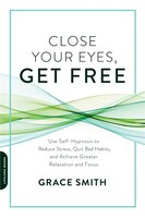 Close Your Eyes, Get Free: Use Self-hypnosis To Reduce Stress, Quit Bad Habits, And Achieve Greater…
