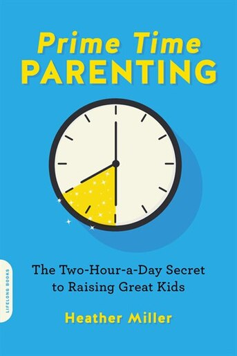 Prime-time Parenting: The Two-hour-a-day Secret To Raising Great Kids by Heather Miller