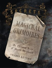 Secrets of the Magickal Grimoires: The Classical Texts of Magick Deciphered