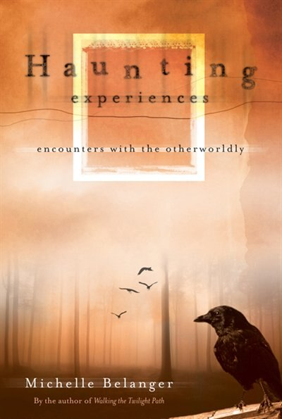Haunting Experiences: Encounters with the Otherworldly de Michelle Belanger