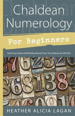Book Chaldean Numerology for Beginners: How Your Name and Birthday Reveal Your True Nature & Life Path by Heather Alicia Lagan