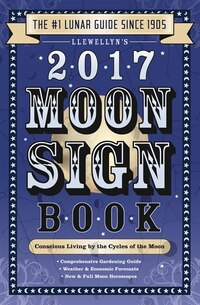 Llewellyn's 2017 Moon Sign Book: Conscious Living By The Cycles Of The Moon