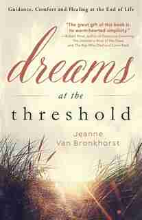 Dreams At The Threshold: Guidance, Comfort, And Healing At The End Of Life by Jeanne Van Bronkhorst