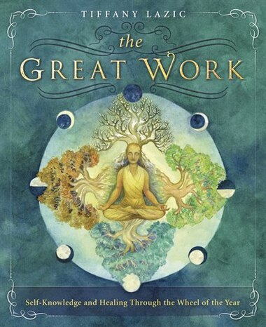 The Great Work: Self-knowledge And Healing Through The Wheel Of The Year by Tiffany Lazic