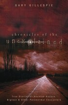Chronicles Of The Unexplained: True Stories Of Haunted Houses, Bigfoot & Other Paranormal Encounters