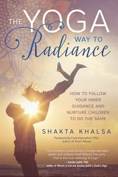 The Yoga Way To Radiance: How To Follow Your Inner Guidance And Nurture Children To Do The Same by Shakta Khalsa