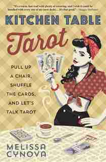 Kitchen Table Tarot: Pull Up A Chair, Shuffle The Cards, And Let's Talk Tarot by Melissa Cynova