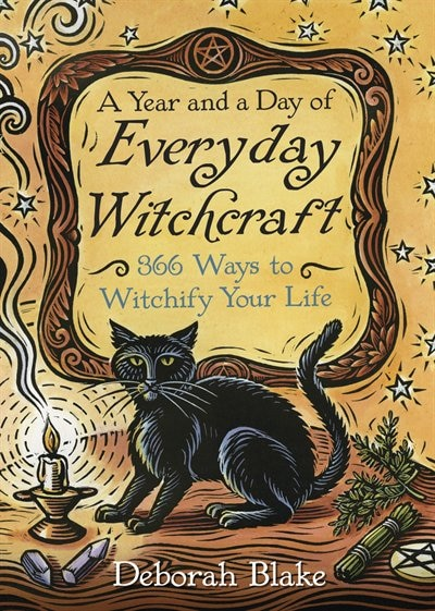 A Year And A Day Of Everyday Witchcraft: 366 Ways To Witchify Your Life by Deborah Blake