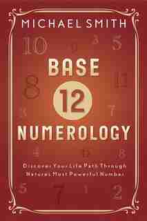 Base-12 Numerology: Discover Your Life Path Through Nature's Most Powerful Number by Michael Smith