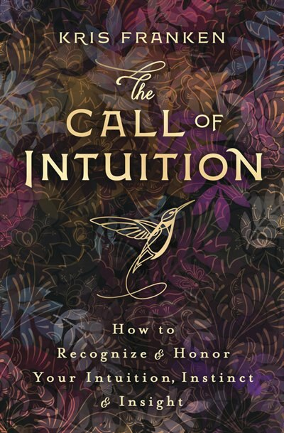 The Call Of Intuition: How To Recognize & Honor Your Intuition, Instinct & Insight by Kris Franken