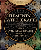 Elemental Witchcraft: A Guide To Living A Magickal Life Through The Elements