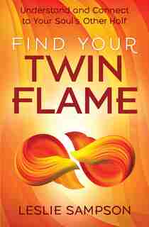 Find Your Twin Flame: Understand And Connect To Your Soul's Other Half by Leslie Sampson