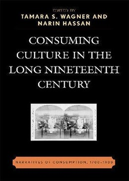 Book Consuming Culture in the Long Nineteenth Century: Narratives of Consumption, 1700D1900 by Tamara S. Wagner