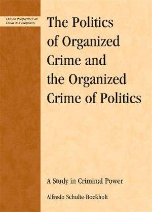 The Politics of Organized Crime and the Organized Crime of Politics: A Study in Criminal Power by Alfredo Schulte-bockholt