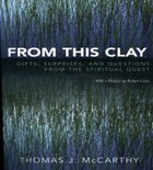 From This Clay: Gifts, Surprises and Questions from the Spiritual Quest