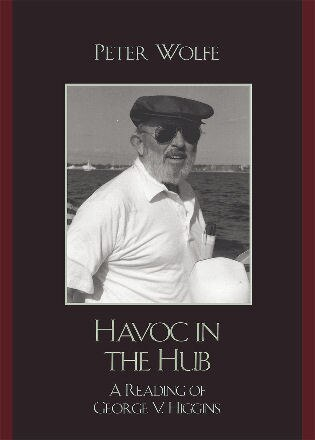 Havoc in the Hub: A Reading of George V. Higgins by Peter Wolfe