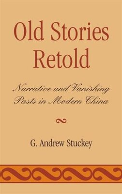 Book Old Stories Retold: Narrative and Vanishing Pasts in Modern China by Andrew G. Stuckey