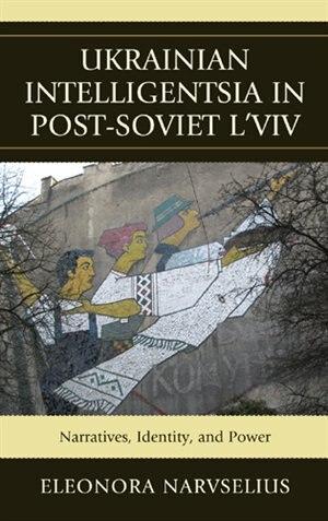 Ukrainian Intelligentsia in Post-Soviet L'viv: Narratives, Identity, And Power by Eleonora Narvselius