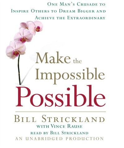 Make The Impossible Possible: One Man's Crusade To Inspire Others To Dream Bigger And Achieve The Extraordinary by Bill Strickland