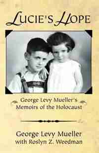 Lucie's Hope: George Levy Muellers Memoirs of the Holocaust by George Levy Mueller