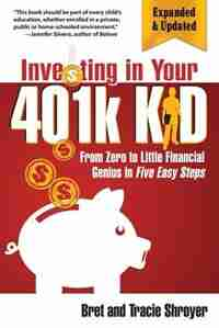 Investing in Your 401k Kid: From Zero to Little Financial Genius in Five Easy Steps (Updated, Expanded) by Bret Shroyer