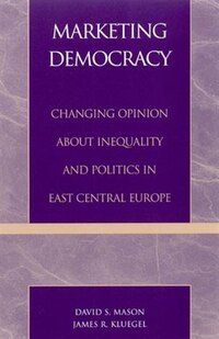 Marketing Democracy: Changing Opinion about Inequality and Politics in East Central Europe