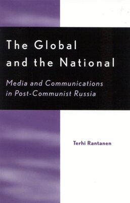 Book The Global and the National: Media and Communications in Post-Communist Russia by Terhi Rantanen