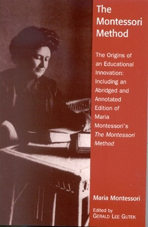 The Montessori Method: The Origins of an Educational Innovation: Including an Abridged and Annotated Edition of Maria Mont by Gerald Lee Gutek