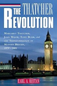 The Thatcher Revolution: Margaret Thatcher, John Major, Tony Blair, and the Transformation of…