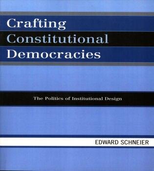 Crafting Constitutional Democracies: The Politics of Institutional Design by Edward Schneier