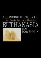A Concise History of Euthanasia: Life, Death, God, and Medicine