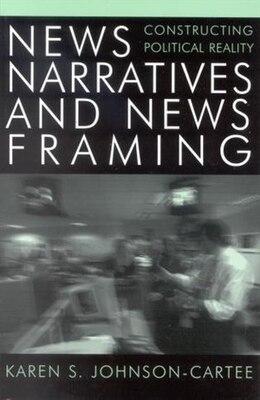 Book News Narratives and News Framing: Constructing Political Reality by Karen S. Johnson-cartee