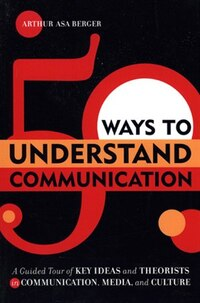 50 Ways to Understand Communication: A Guided Tour of Key Ideas and Theorists in Communication…