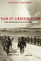 War of Annihilation: Combat and Genocide on the Eastern Front, 1941