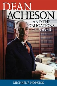 Dean Acheson And The Obligations Of Power