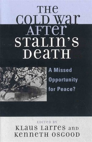 The Cold War After Stalins Death A Missed Opportunity For Peace