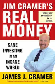 Jim Cramer's Real Money: Sane Investing in an Insane World by James J. Cramer