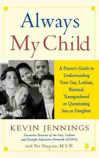 Always My Child: A Parent's Guide to Understanding Your Gay, Lesbian, Bisexual, Transgendered, or Questioning Son or by Kevin Jennings