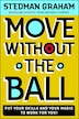 Move Without The Ball: Put Your Skills and Your Magic to Work for You by Stedman Graham