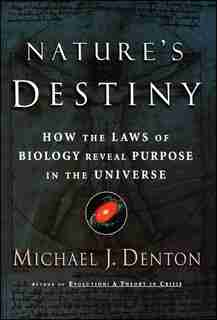 Nature's Destiny: How the Laws of Biology Reveal Purpose in the Universe by Michael Denton