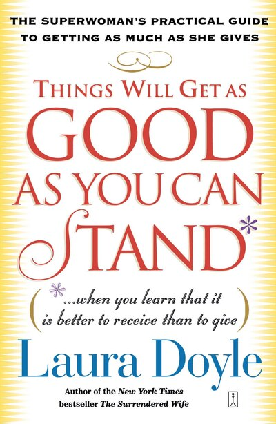 Things Will Get as Good as You Can Stand: (. . . When you learn that it is better to receive than to give) The Superwoman's Practical Guide t by Laura Doyle