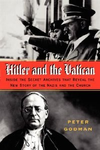 Hitler and the Vatican: Inside the Secret Archives That Reveal the New Story of the Nazis and the…