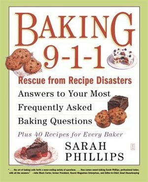 Baking 9-1-1: Rescue from Recipe Disasters; Answers to Your Most Frequently Asked Baking Questions; 40 Recipes fo by Sarah Phillips