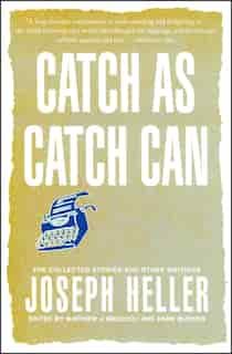 Catch As Catch Can: The Collected Stories and Other Writings by Joseph Heller