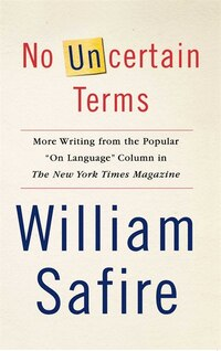 No Uncertain Terms: More Writing from the Popular On Language Column in The New York Times Magazine