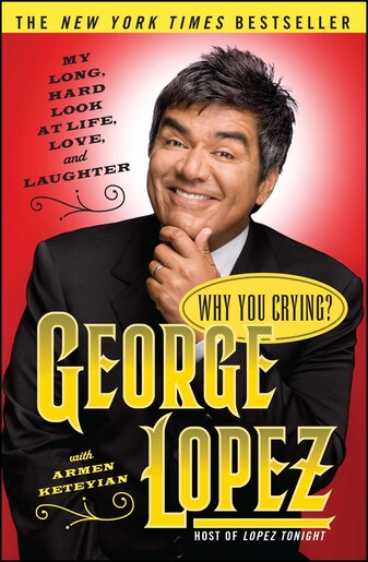 Why You Crying?: My Long, Hard Look at Life, Love, and Laughter by George Lopez
