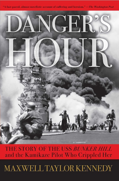 Danger's Hour: The Story of the USS Bunker Hill and the Kamikaze Pilot Who Crippled Her by Maxwell Taylor Kennedy
