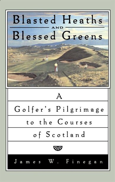 Blasted Heaths and Blessed Green: A Golfer's Pilgrimage to the Courses of Scotland by James W. Finegan